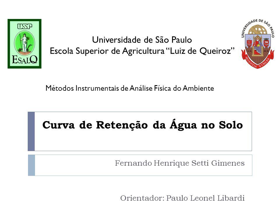 Curva de Retenção da Água no Solo Fernando Henrique Setti Gimenes Orientador: Paulo Leonel Libardi Universidade de São Paulo Escola Superior de Agricu