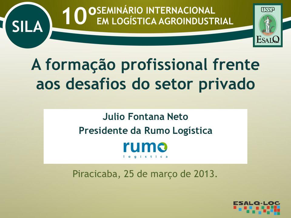 A formação profissional frente aos desafios do setor privado Julio Fontana Neto Presidente da Rumo Logística Piracicaba, 25 de março de 2013.