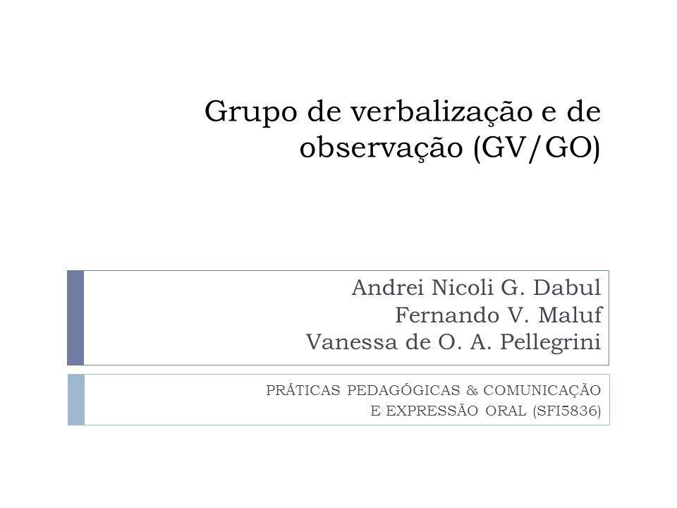 Grupo de verbalização e de observação (GV/GO) Andrei Nicoli G. Dabul Fernando V. Maluf Vanessa de O. A. Pellegrini PRÁTICAS PEDAGÓGICAS & COMUNICAÇÃO