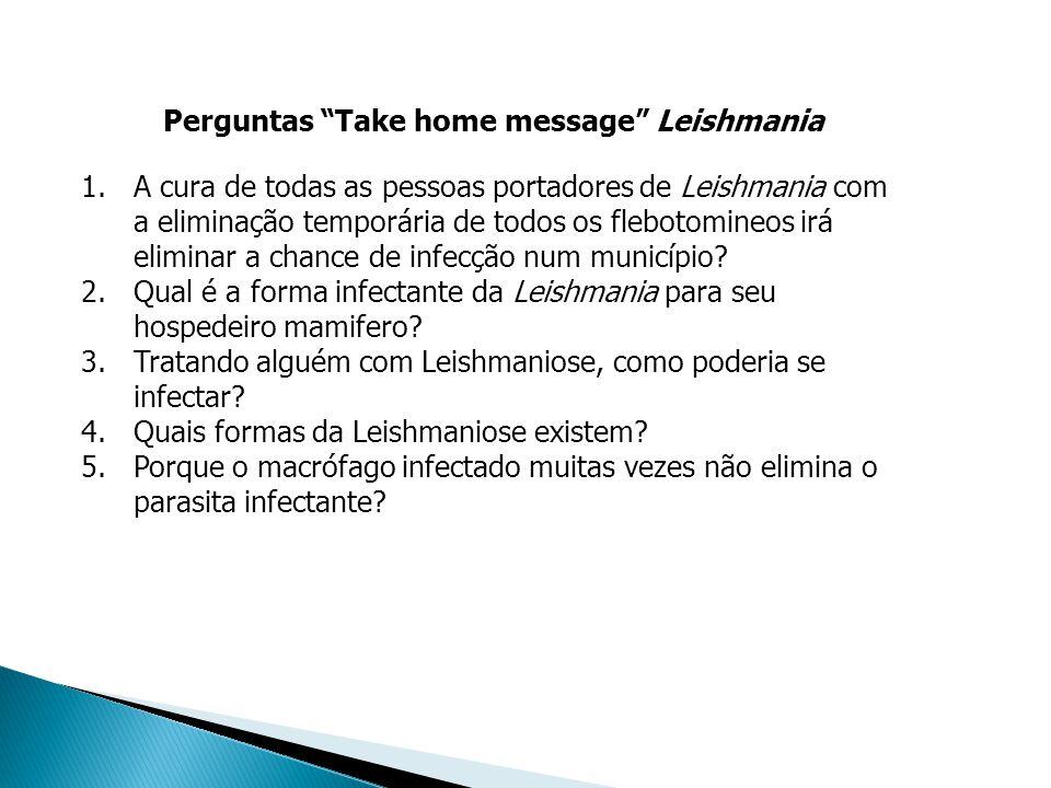 Perguntas Take home message Leishmania 1.A cura de todas as pessoas portadores de Leishmania com a eliminação temporária de todos os flebotomineos irá