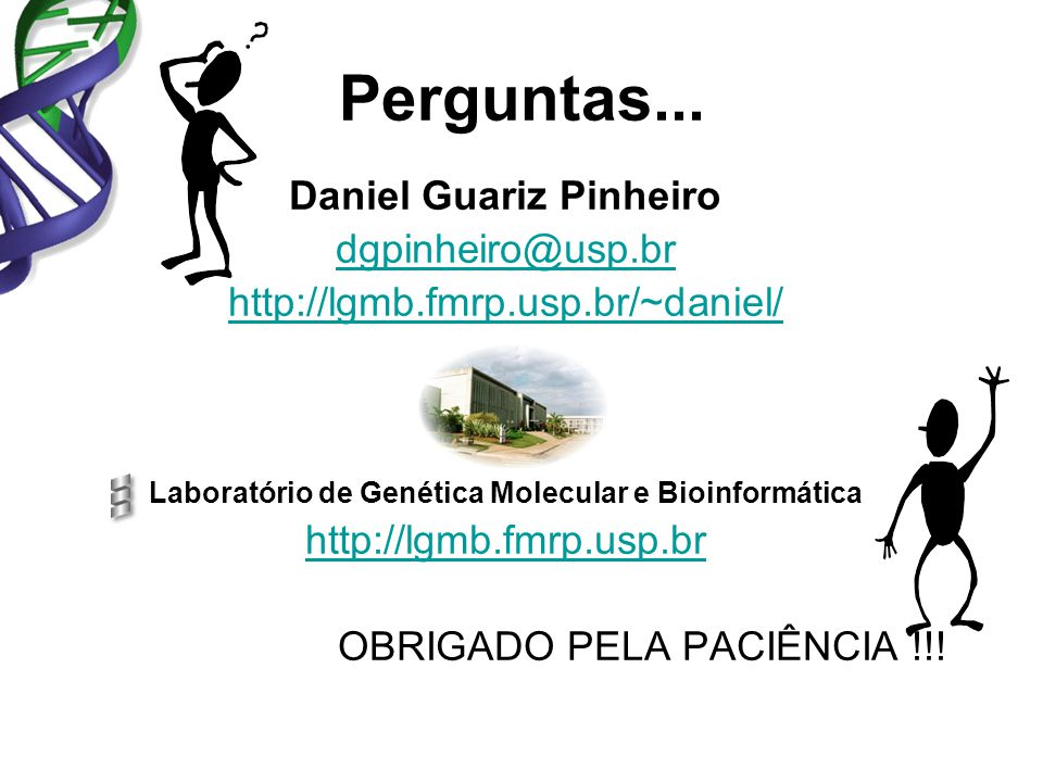 Daniel Guariz Pinheiro dgpinheiro@usp.br http://lgmb.fmrp.usp.br/~daniel/ Laboratório de Genética Molecular e Bioinformática http://lgmb.fmrp.usp.br OBRIGADO PELA PACIÊNCIA !!.
