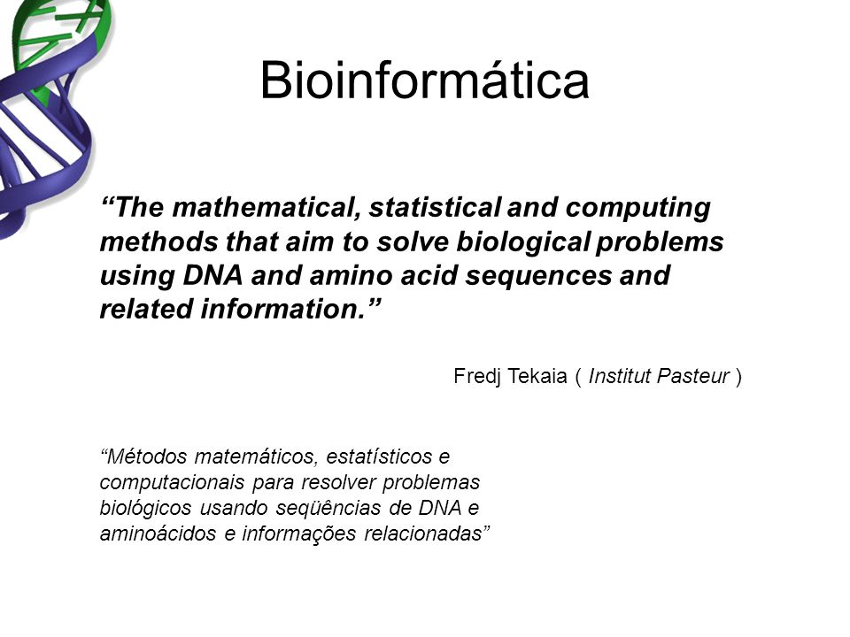 Bioinformática The mathematical, statistical and computing methods that aim to solve biological problems using DNA and amino acid sequences and related information.