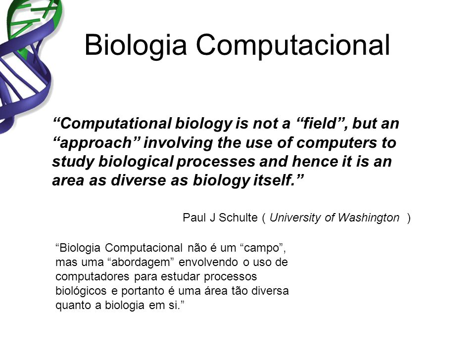 Biologia Computacional Computational biology is not a field, but an approach involving the use of computers to study biological processes and hence it