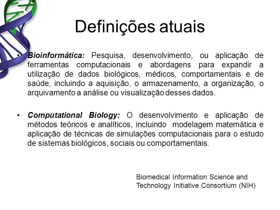 Definições atuais Bioinformática: Pesquisa, desenvolvimento, ou aplicação de ferramentas computacionais e abordagens para expandir a utilização de dados biológicos, médicos, comportamentais e de saúde, incluindo a aquisição, o armazenamento, a organização, o arquivamento a análise ou visualização desses dados.