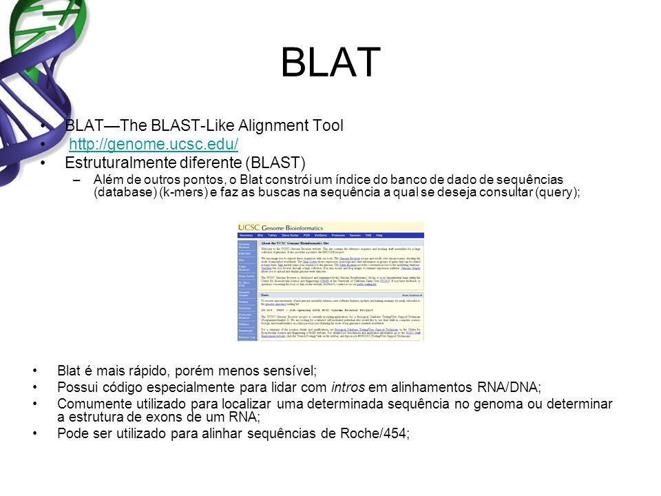 BLAT BLATThe BLAST-Like Alignment Tool http://genome.ucsc.edu/ Estruturalmente diferente (BLAST) –Além de outros pontos, o Blat constrói um índice do banco de dado de sequências (database) (k-mers) e faz as buscas na sequência a qual se deseja consultar (query); Blat é mais rápido, porém menos sensível; Possui código especialmente para lidar com intros em alinhamentos RNA/DNA; Comumente utilizado para localizar uma determinada sequência no genoma ou determinar a estrutura de exons de um RNA; Pode ser utilizado para alinhar sequências de Roche/454;