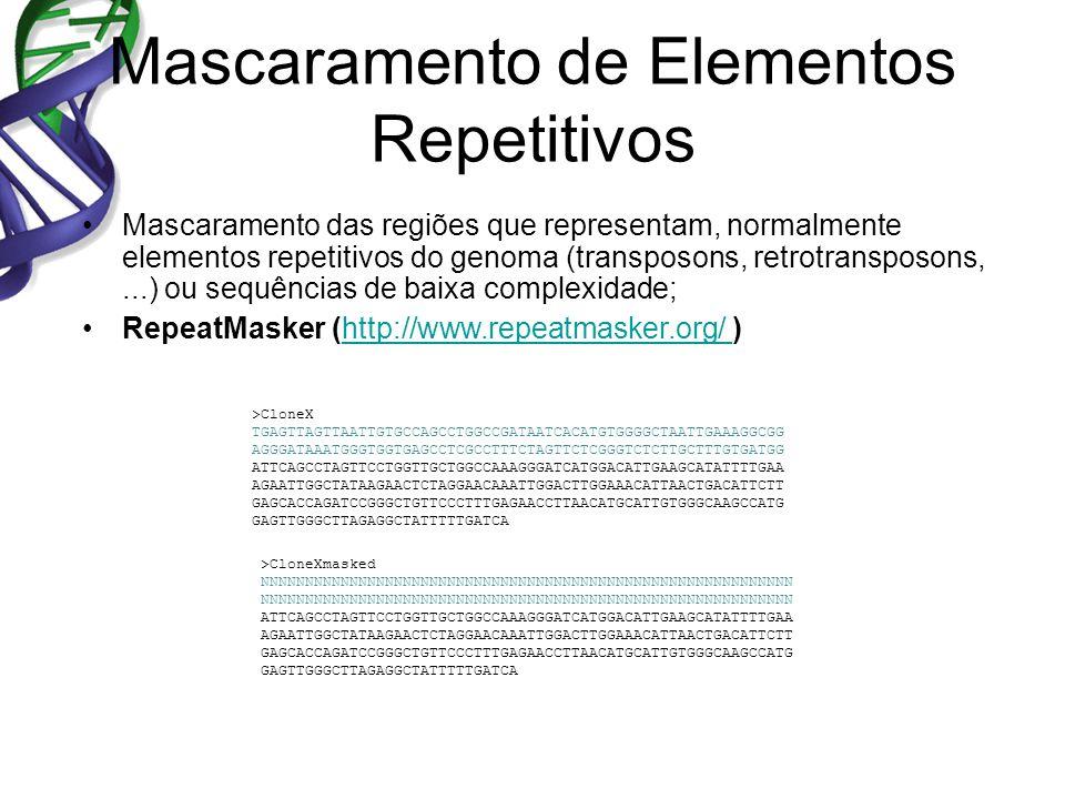 Mascaramento de Elementos Repetitivos Mascaramento das regiões que representam, normalmente elementos repetitivos do genoma (transposons, retrotransposons,...) ou sequências de baixa complexidade; RepeatMasker (http://www.repeatmasker.org/ )http://www.repeatmasker.org/ >CloneX TGAGTTAGTTAATTGTGCCAGCCTGGCCGATAATCACATGTGGGGCTAATTGAAAGGCGG AGGGATAAATGGGTGGTGAGCCTCGCCTTTCTAGTTCTCGGGTCTCTTGCTTTGTGATGG ATTCAGCCTAGTTCCTGGTTGCTGGCCAAAGGGATCATGGACATTGAAGCATATTTTGAA AGAATTGGCTATAAGAACTCTAGGAACAAATTGGACTTGGAAACATTAACTGACATTCTT GAGCACCAGATCCGGGCTGTTCCCTTTGAGAACCTTAACATGCATTGTGGGCAAGCCATG GAGTTGGGCTTAGAGGCTATTTTTGATCA >CloneXmasked NNNNNNNNNNNNNNNNNNNNNNNNNNNNNNNNNNNNNNNNNNNNNNNNNNNNNNNNNNNN ATTCAGCCTAGTTCCTGGTTGCTGGCCAAAGGGATCATGGACATTGAAGCATATTTTGAA AGAATTGGCTATAAGAACTCTAGGAACAAATTGGACTTGGAAACATTAACTGACATTCTT GAGCACCAGATCCGGGCTGTTCCCTTTGAGAACCTTAACATGCATTGTGGGCAAGCCATG GAGTTGGGCTTAGAGGCTATTTTTGATCA