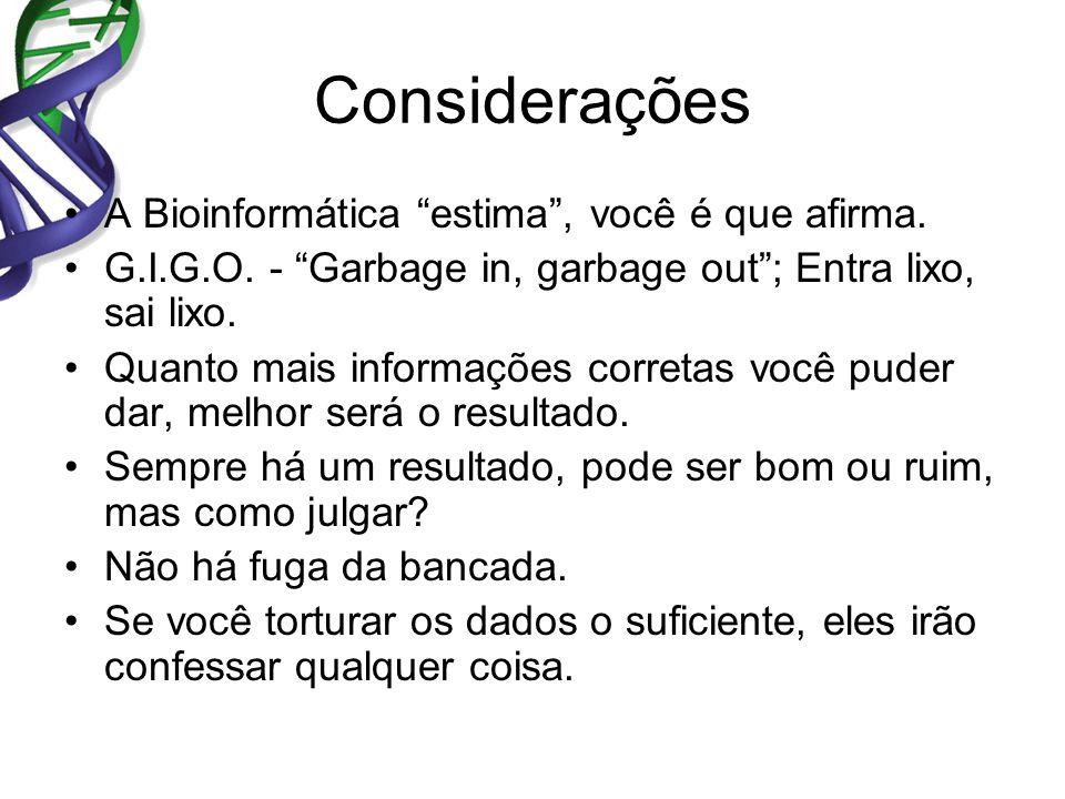 Considerações A Bioinformática estima, você é que afirma. G.I.G.O. - Garbage in, garbage out; Entra lixo, sai lixo. Quanto mais informações corretas v