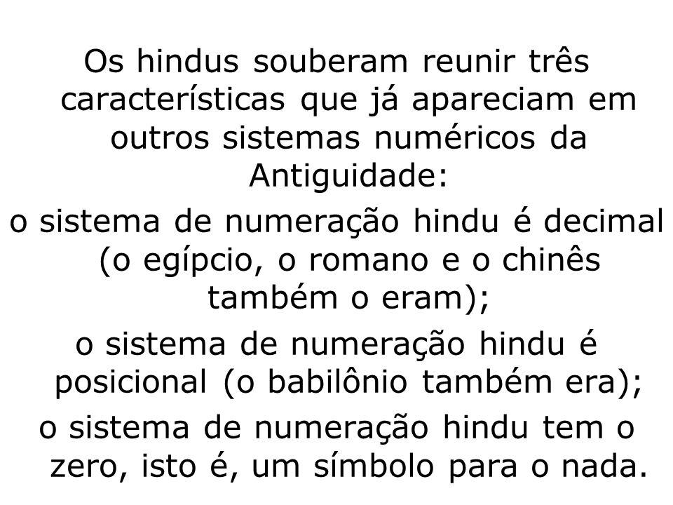 Os hindus souberam reunir três características que já apareciam em outros sistemas numéricos da Antiguidade: o sistema de numeração hindu é decimal (o egípcio, o romano e o chinês também o eram); o sistema de numeração hindu é posicional (o babilônio também era); o sistema de numeração hindu tem o zero, isto é, um símbolo para o nada.