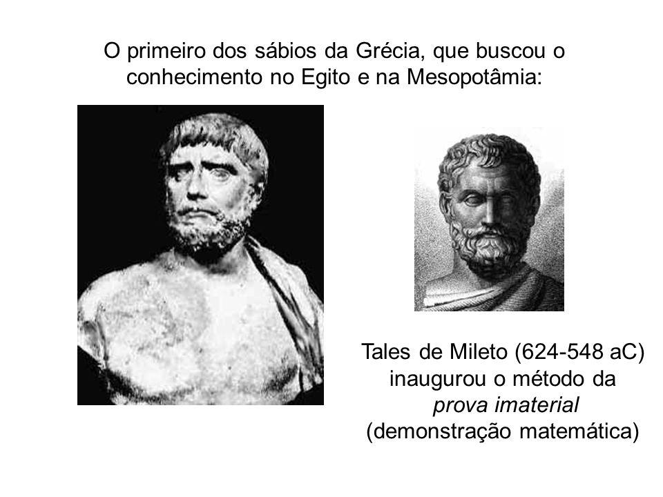 O primeiro dos sábios da Grécia, que buscou o conhecimento no Egito e na Mesopotâmia: Tales de Mileto (624-548 aC) inaugurou o método da prova imaterial (demonstração matemática)