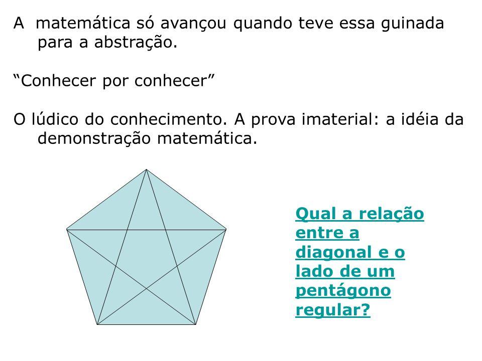 A matemática só avançou quando teve essa guinada para a abstração. Conhecer por conhecer O lúdico do conhecimento. A prova imaterial: a idéia da demon