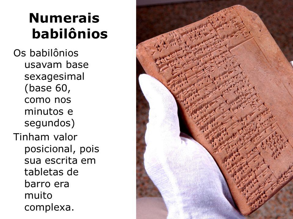 Numerais babilônios Os babilônios usavam base sexagesimal (base 60, como nos minutos e segundos) Tinham valor posicional, pois sua escrita em tabletas de barro era muito complexa.