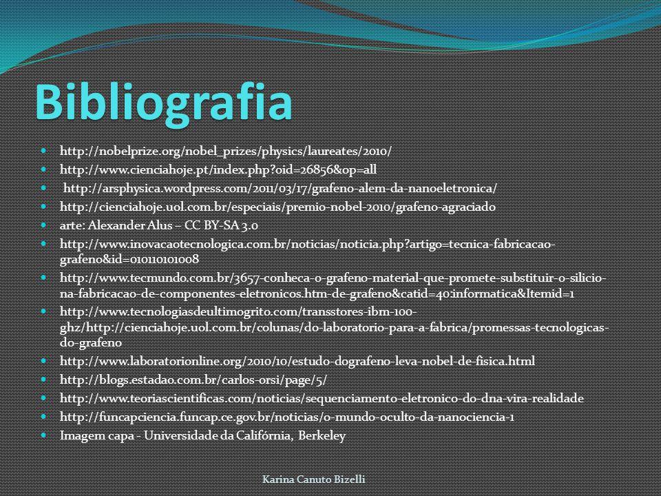 Bibliografia http://nobelprize.org/nobel_prizes/physics/laureates/2010/ http://www.cienciahoje.pt/index.php?oid=26856&op=all http://arsphysica.wordpress.com/2011/03/17/grafeno-alem-da-nanoeletronica/ http://cienciahoje.uol.com.br/especiais/premio-nobel-2010/grafeno-agraciado arte: Alexander Alus – CC BY-SA 3.0 http://www.inovacaotecnologica.com.br/noticias/noticia.php?artigo=tecnica-fabricacao- grafeno&id=010110101008 http://www.tecmundo.com.br/3657-conheca-o-grafeno-material-que-promete-substituir-o-silicio- na-fabricacao-de-componentes-eletronicos.htm-de-grafeno&catid=40:informatica&Itemid=1 http://www.tecnologiasdeultimogrito.com/transstores-ibm-100- ghz/http://cienciahoje.uol.com.br/colunas/do-laboratorio-para-a-fabrica/promessas-tecnologicas- do-grafeno http://www.laboratorionline.org/2010/10/estudo-dografeno-leva-nobel-de-fisica.html http://blogs.estadao.com.br/carlos-orsi/page/5/ http://www.teoriascientificas.com/noticias/sequenciamento-eletronico-do-dna-vira-realidade http://funcapciencia.funcap.ce.gov.br/noticias/o-mundo-oculto-da-nanociencia-1 Imagem capa - Universidade da Califórnia, Berkeley Karina Canuto Bizelli