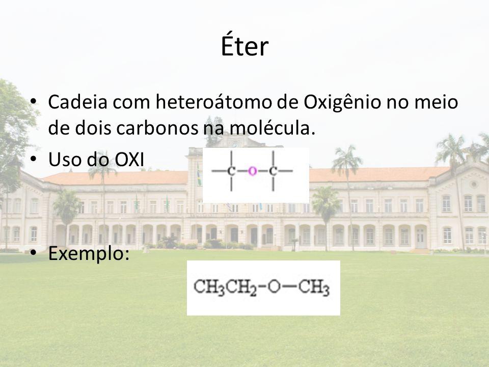 Éter Cadeia com heteroátomo de Oxigênio no meio de dois carbonos na molécula. Uso do OXI Exemplo: