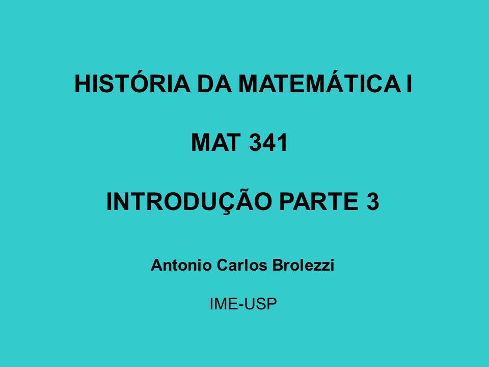 HISTÓRIA DA MATEMÁTICA I MAT 341 INTRODUÇÃO PARTE 3 Antonio Carlos Brolezzi IME-USP