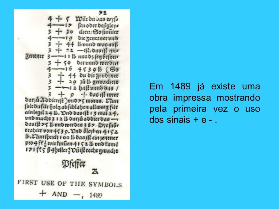 Em 1489 já existe uma obra impressa mostrando pela primeira vez o uso dos sinais + e -.