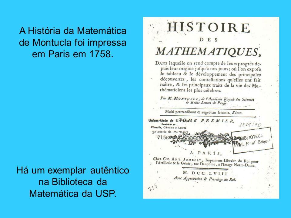 A História da Matemática de Montucla foi impressa em Paris em 1758. Há um exemplar autêntico na Biblioteca da Matemática da USP.