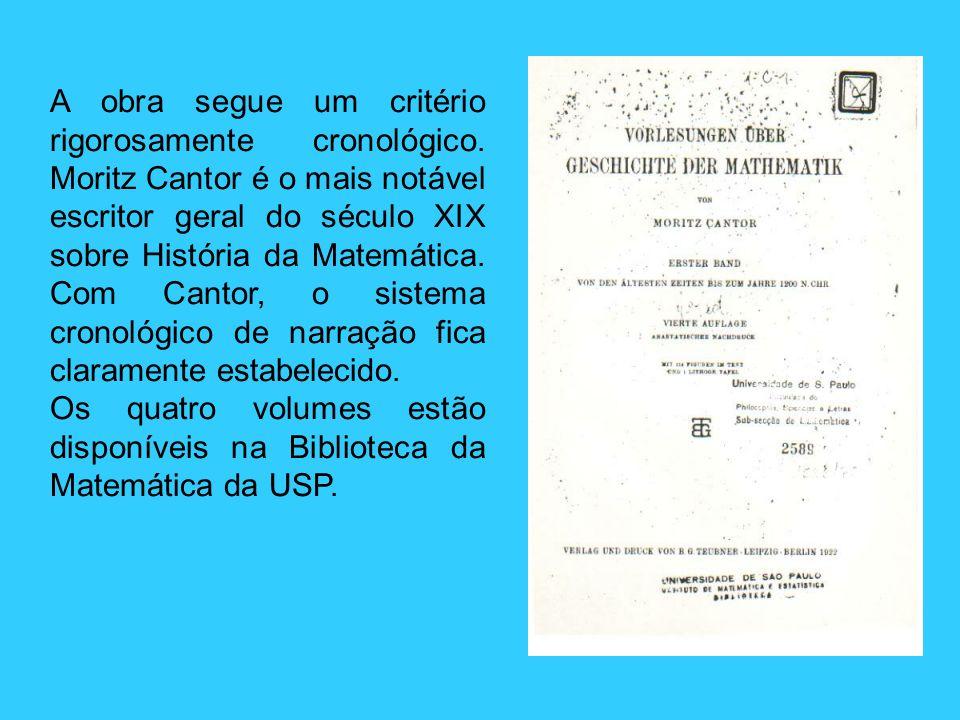 A obra segue um critério rigorosamente cronológico. Moritz Cantor é o mais notável escritor geral do século XIX sobre História da Matemática. Com Cant