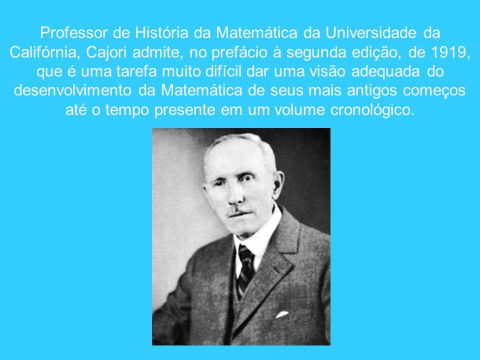 Professor de História da Matemática da Universidade da Califórnia, Cajori admite, no prefácio à segunda edição, de 1919, que é uma tarefa muito difíci