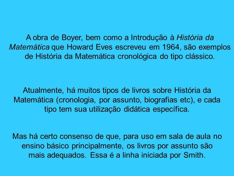A obra de Boyer, bem como a Introdução à História da Matemática que Howard Eves escreveu em 1964, são exemplos de História da Matemática cronológica d