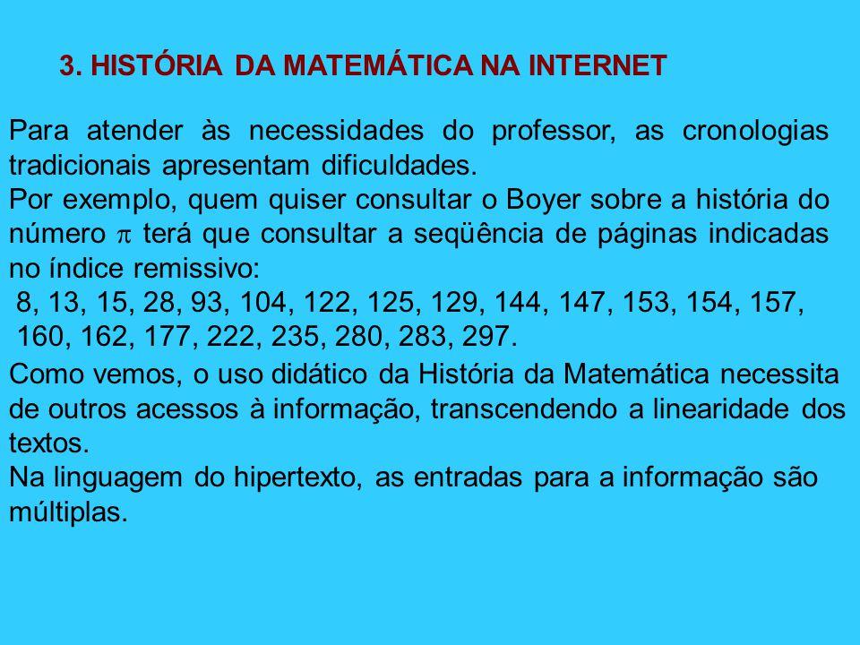 3. HISTÓRIA DA MATEMÁTICA NA INTERNET Para atender às necessidades do professor, as cronologias tradicionais apresentam dificuldades. Por exemplo, que