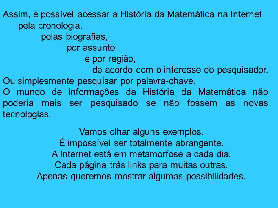 Assim, é possível acessar a História da Matemática na Internet pela cronologia, pelas biografias, por assunto e por região, de acordo com o interesse