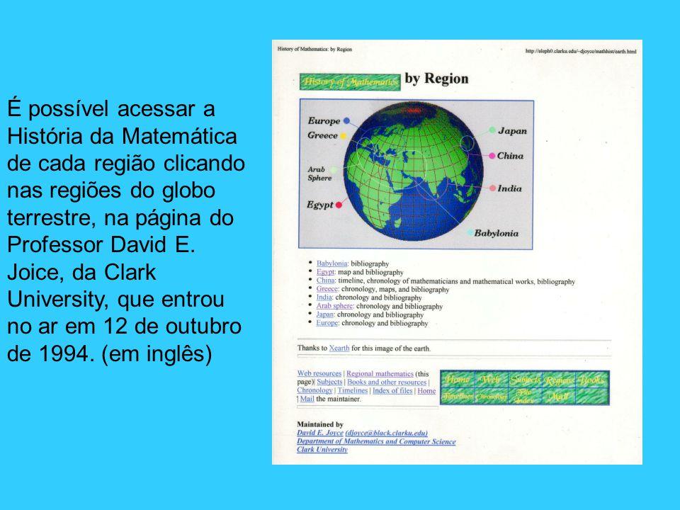 É possível acessar a História da Matemática de cada região clicando nas regiões do globo terrestre, na página do Professor David E. Joice, da Clark Un