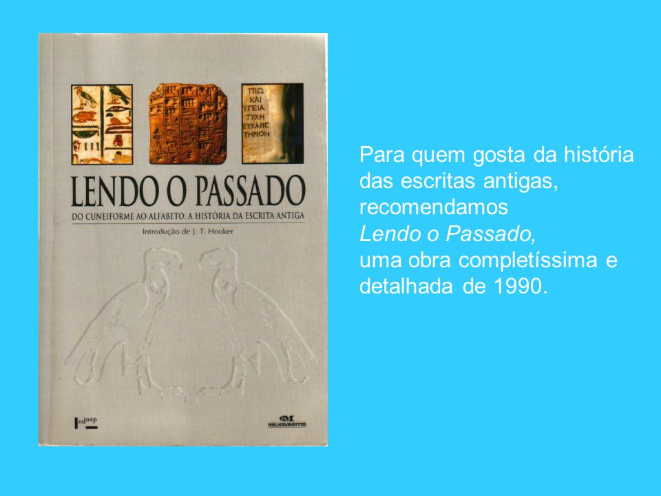 Para quem gosta da história das escritas antigas, recomendamos Lendo o Passado, uma obra completíssima e detalhada de 1990.