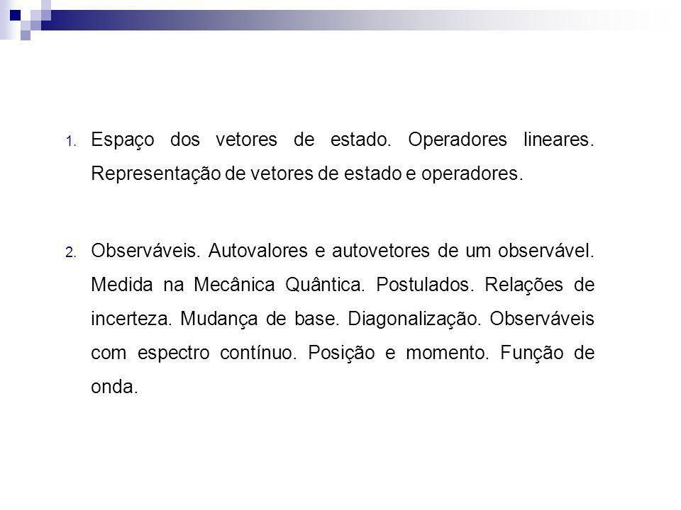 1. Espaço dos vetores de estado. Operadores lineares. Representação de vetores de estado e operadores. 2. Observáveis. Autovalores e autovetores de um