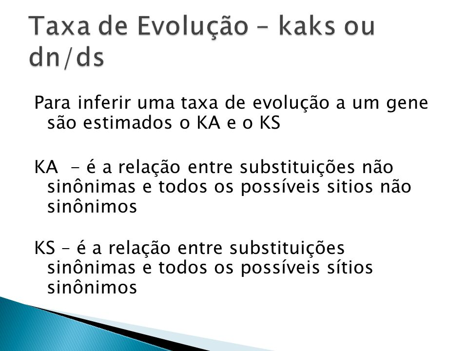 Para inferir uma taxa de evolução a um gene são estimados o KA e o KS KA - é a relação entre substituições não sinônimas e todos os possíveis sitios não sinônimos KS – é a relação entre substituições sinônimas e todos os possíveis sítios sinônimos