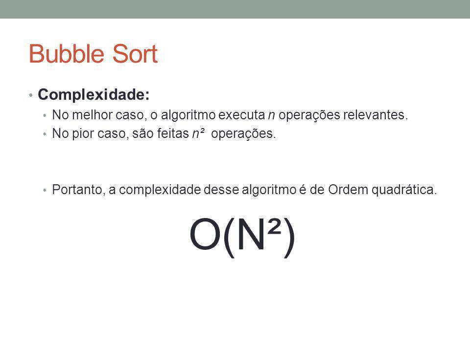 Bubble Sort Complexidade: No melhor caso, o algoritmo executa n operações relevantes. No pior caso, são feitas n² operações. Portanto, a complexidade