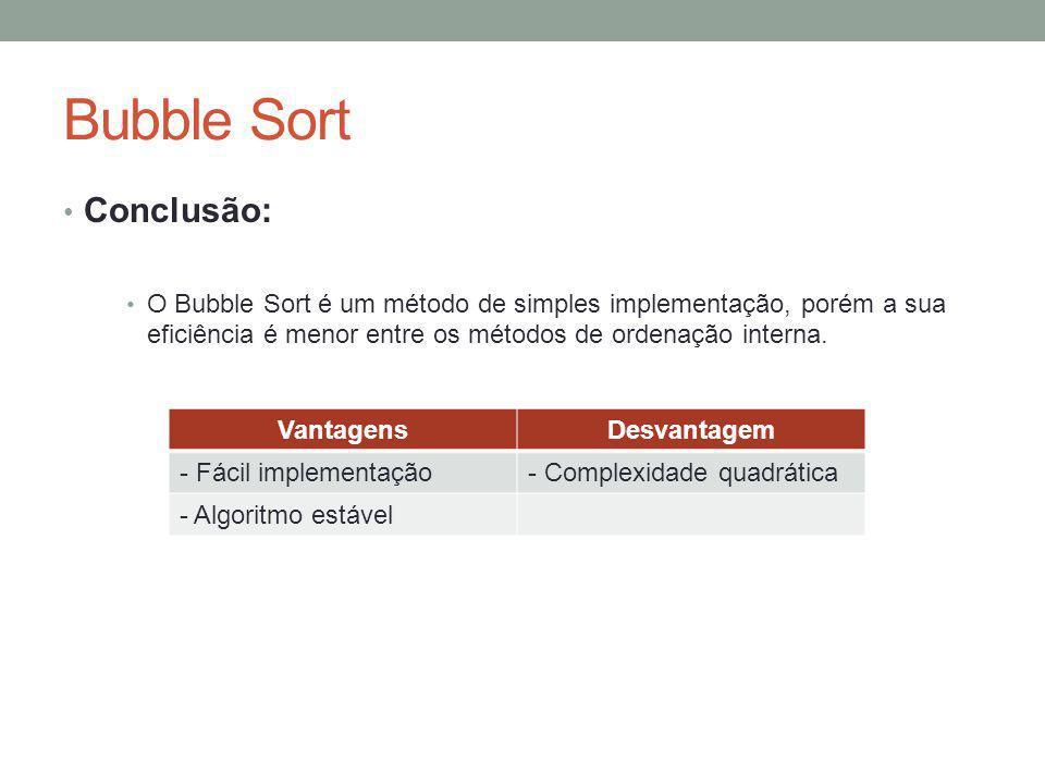 Bubble Sort Conclusão: O Bubble Sort é um método de simples implementação, porém a sua eficiência é menor entre os métodos de ordenação interna. Vanta