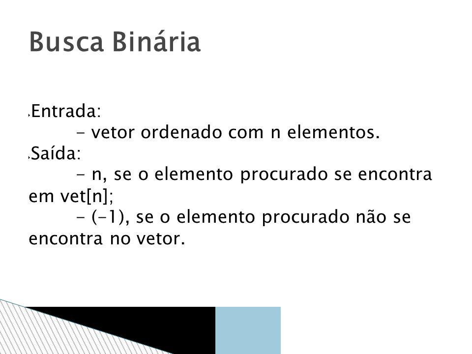 Entrada: - vetor ordenado com n elementos. Saída: - n, se o elemento procurado se encontra em vet[n]; - (-1), se o elemento procurado não se encontra