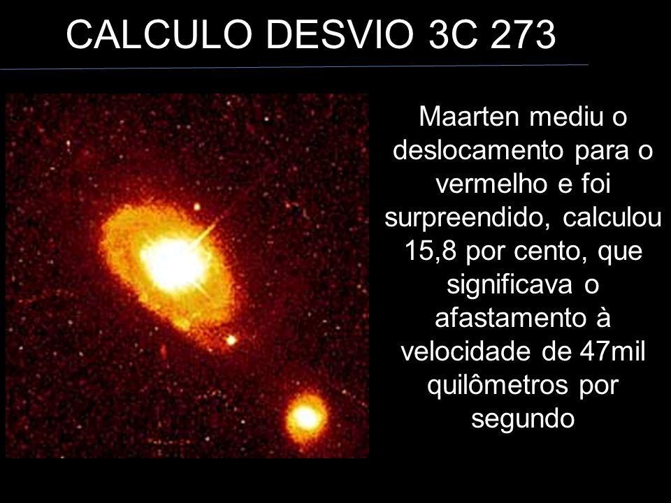CALCULO DESVIO 3C 273 Maarten mediu o deslocamento para o vermelho e foi surpreendido, calculou 15,8 por cento, que significava o afastamento à velocidade de 47mil quilômetros por segundo