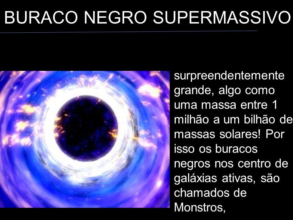BURACO NEGRO SUPERMASSIVO surpreendentemente grande, algo como uma massa entre 1 milhão a um bilhão de massas solares.