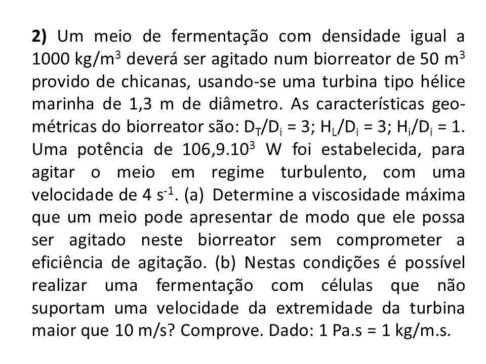 2) Um meio de fermentação com densidade igual a 1000 kg/m 3 deverá ser agitado num biorreator de 50 m 3 provido de chicanas, usando-se uma turbina tip