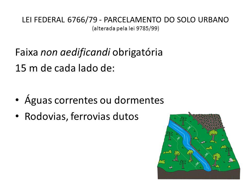 LEI FEDERAL 6766/79 - PARCELAMENTO DO SOLO URBANO (alterada pela lei 9785/99) Faixa non aedificandi obrigatória 15 m de cada lado de: Águas correntes