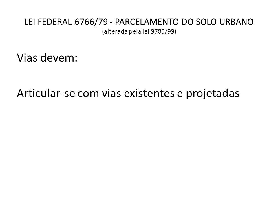 LEI FEDERAL 6766/79 - PARCELAMENTO DO SOLO URBANO (alterada pela lei 9785/99) Vias devem: Articular-se com vias existentes e projetadas