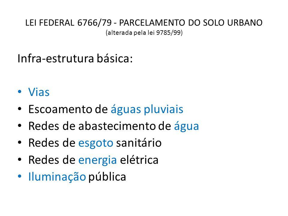 LEI FEDERAL 6766/79 - PARCELAMENTO DO SOLO URBANO (alterada pela lei 9785/99) Infra-estrutura básica: Vias Escoamento de águas pluviais Redes de abast