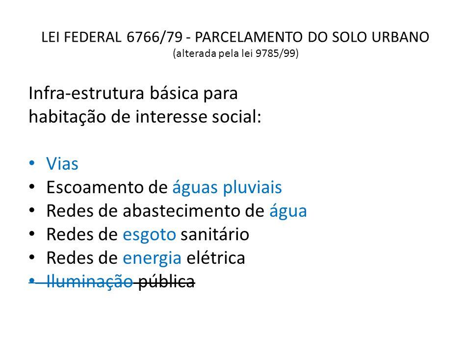 LEI FEDERAL 6766/79 - PARCELAMENTO DO SOLO URBANO (alterada pela lei 9785/99) Infra-estrutura básica para habitação de interesse social: Vias Escoamen