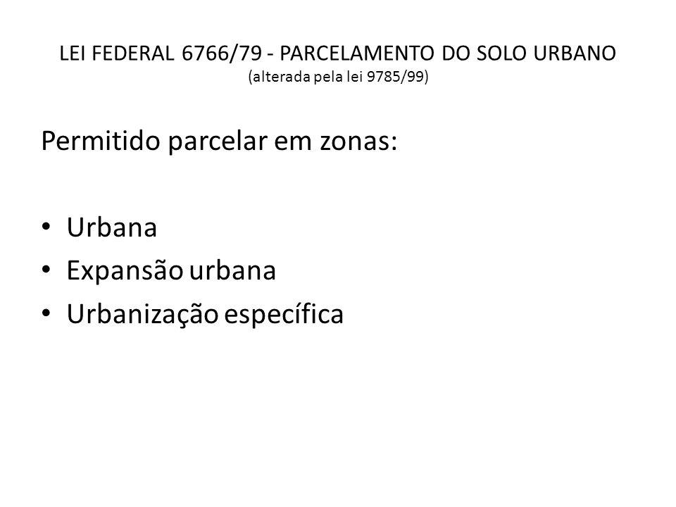 LEI FEDERAL 6766/79 - PARCELAMENTO DO SOLO URBANO (alterada pela lei 9785/99) Permitido parcelar em zonas: Urbana Expansão urbana Urbanização específi