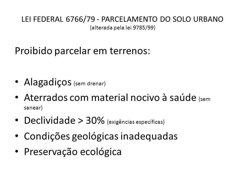 LEI FEDERAL 6766/79 - PARCELAMENTO DO SOLO URBANO (alterada pela lei 9785/99) Proibido parcelar em terrenos: Alagadiços (sem drenar) Aterrados com mat