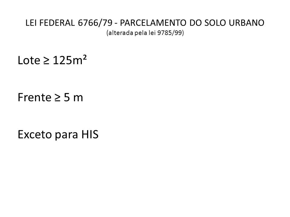 LEI FEDERAL 6766/79 - PARCELAMENTO DO SOLO URBANO (alterada pela lei 9785/99) Lote 125m² Frente 5 m Exceto para HIS