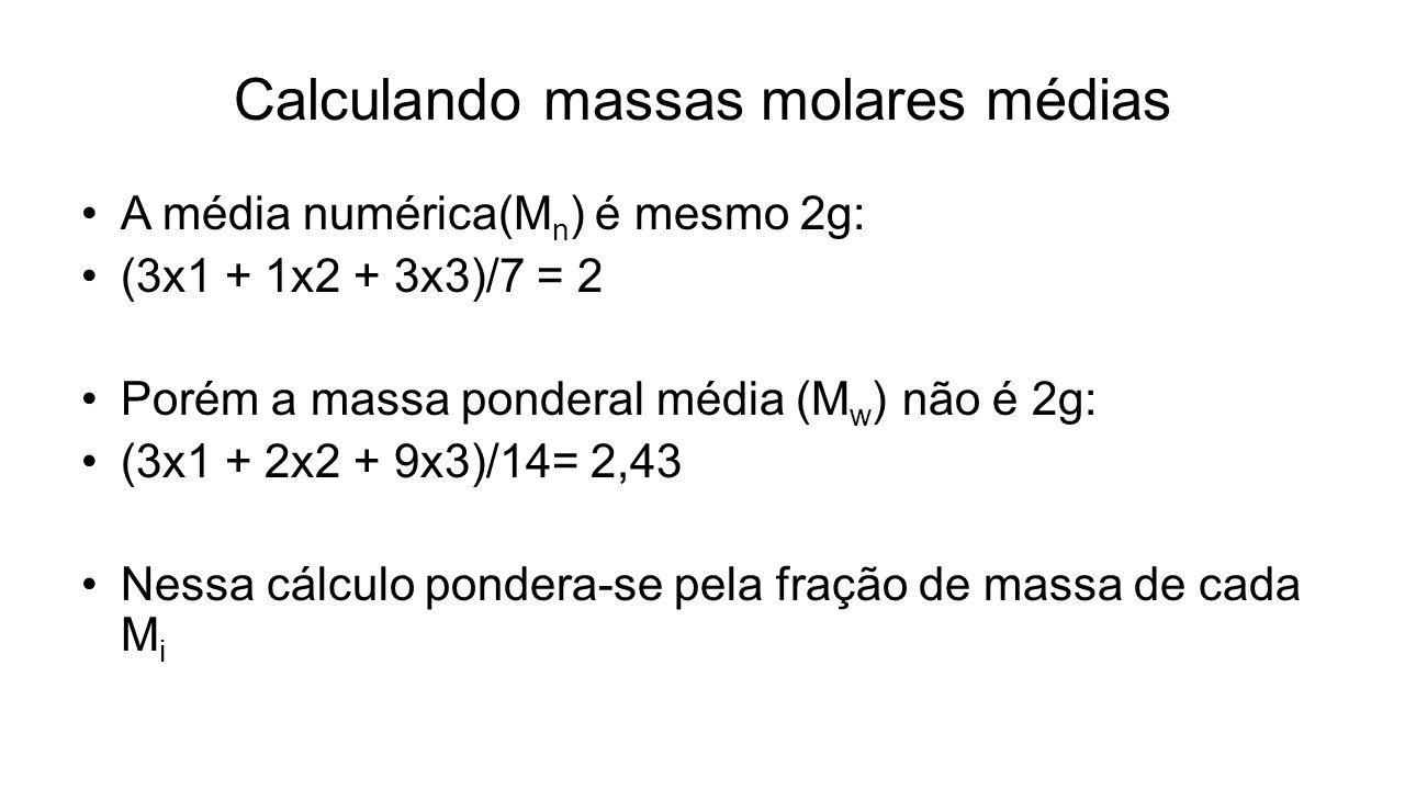 Calculando massas molares médias A média numérica(M n ) é mesmo 2g: (3x1 + 1x2 + 3x3)/7 = 2 Porém a massa ponderal média (M w ) não é 2g: (3x1 + 2x2 +