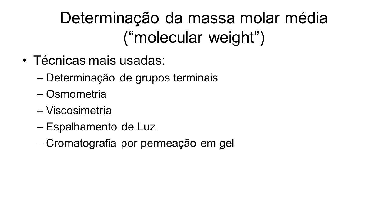Determinação da massa molar média (molecular weight) Técnicas mais usadas: –Determinação de grupos terminais –Osmometria –Viscosimetria –Espalhamento