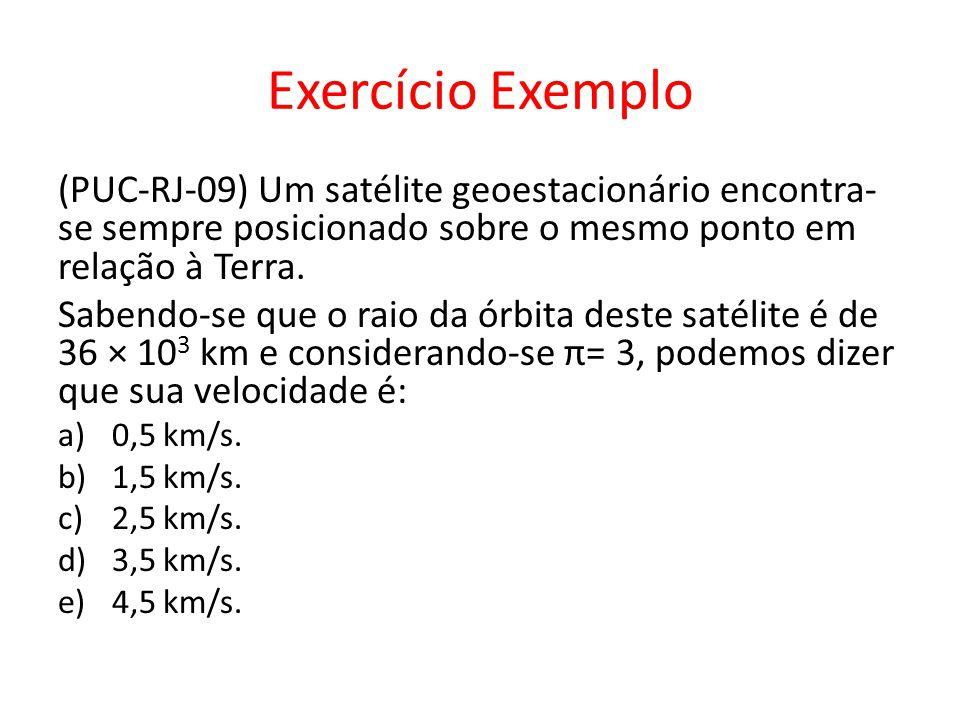 Exercício Exemplo (PUC-RJ-09) Um satélite geoestacionário encontra- se sempre posicionado sobre o mesmo ponto em relação à Terra. Sabendo-se que o rai