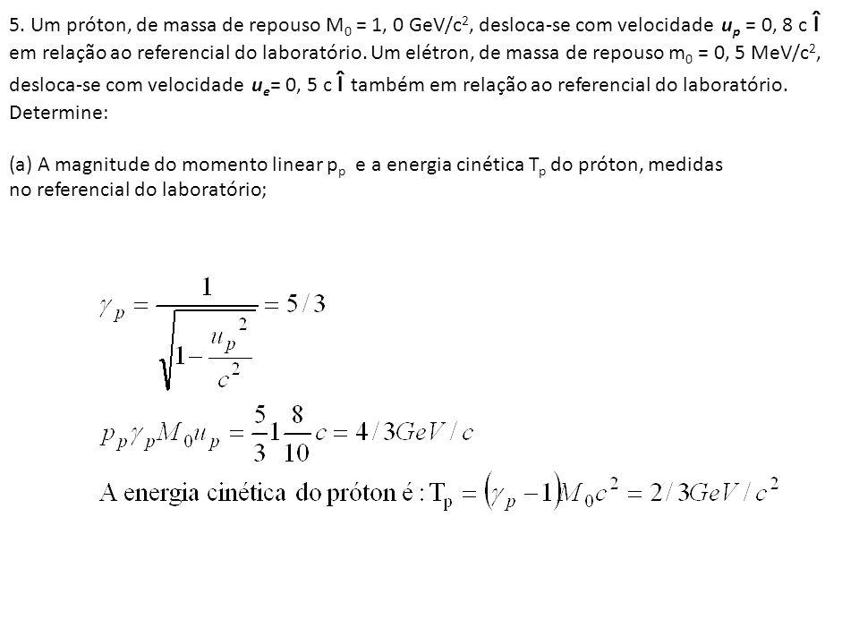 5. Um próton, de massa de repouso M 0 = 1, 0 GeV/c 2, desloca-se com velocidade u p = 0, 8 c î em relação ao referencial do laboratório. Um elétron, d