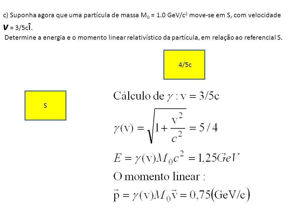 c) Suponha agora que uma partícula de massa M 0 = 1.0 GeV/c 2 move-se em S, com velocidade v = 3/5c î. Determine a energia e o momento linear relativí