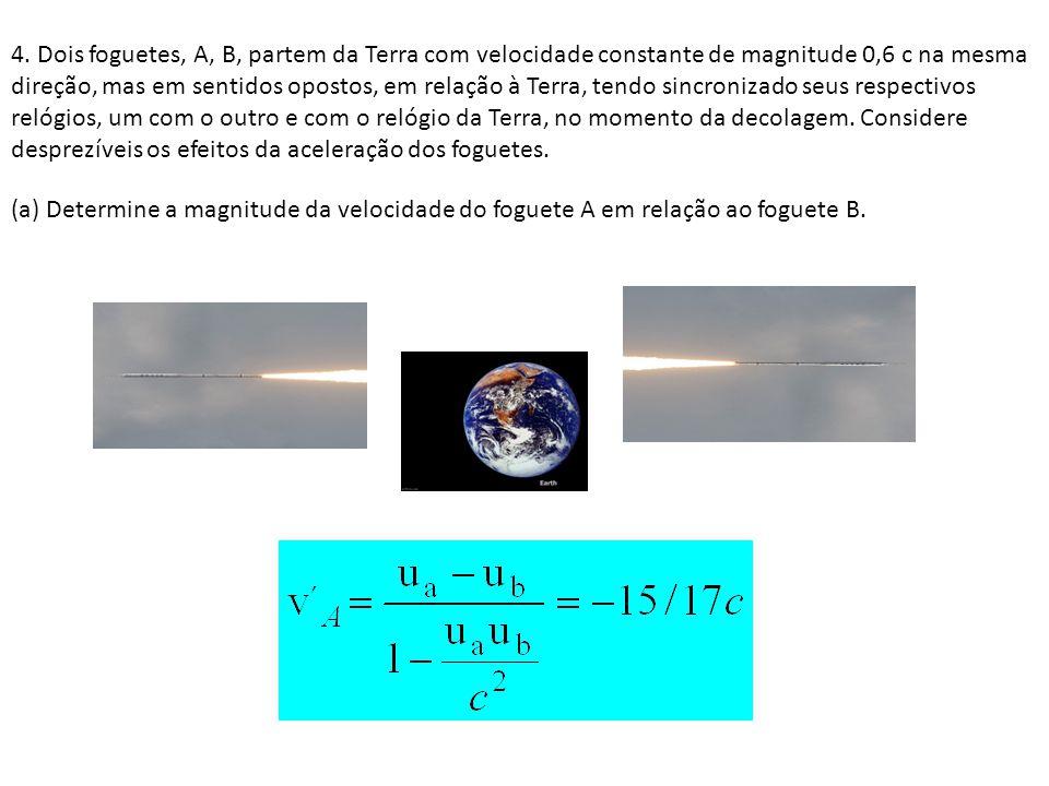 4. Dois foguetes, A, B, partem da Terra com velocidade constante de magnitude 0,6 c na mesma direção, mas em sentidos opostos, em relação à Terra, ten