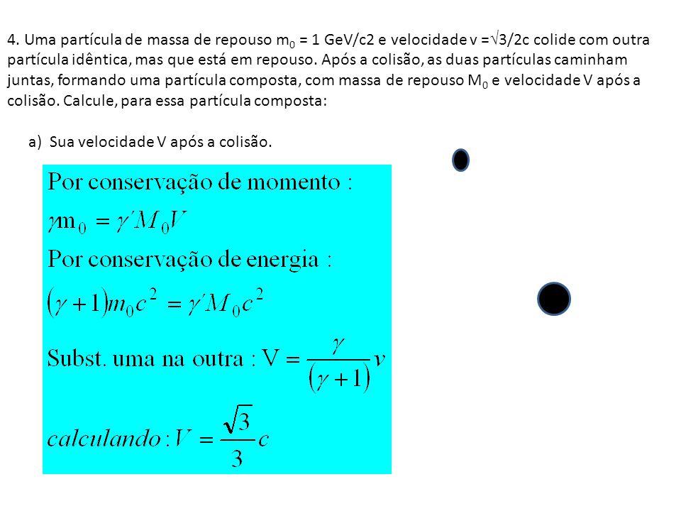 4. Uma partícula de massa de repouso m 0 = 1 GeV/c2 e velocidade v = 3/2c colide com outra partícula idêntica, mas que está em repouso. Após a colisão