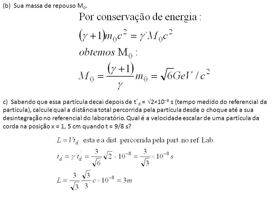 (b) Sua massa de repouso M 0. c) Sabendo que essa partícula decai depois de t´ d = 2×10 8 s (tempo medido do referencial da partícula), calcule qual a